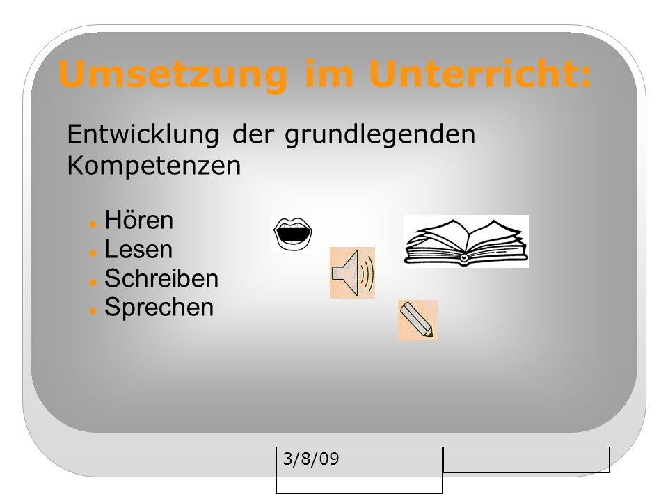 3/8/09 Umsetzung im Unterricht: Entwicklung der grundlegenden Kompetenzen Hören Lesen Schreiben Sprechen