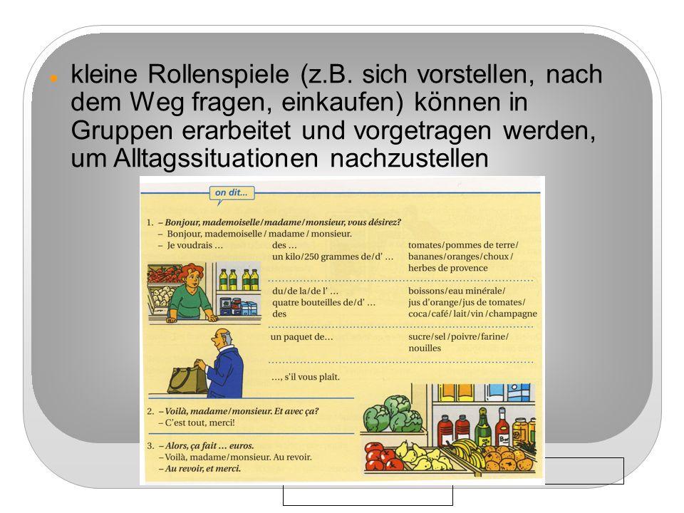 3/8/09 kleine Rollenspiele (z.B. sich vorstellen, nach dem Weg fragen, einkaufen) können in Gruppen erarbeitet und vorgetragen werden, um Alltagssitua