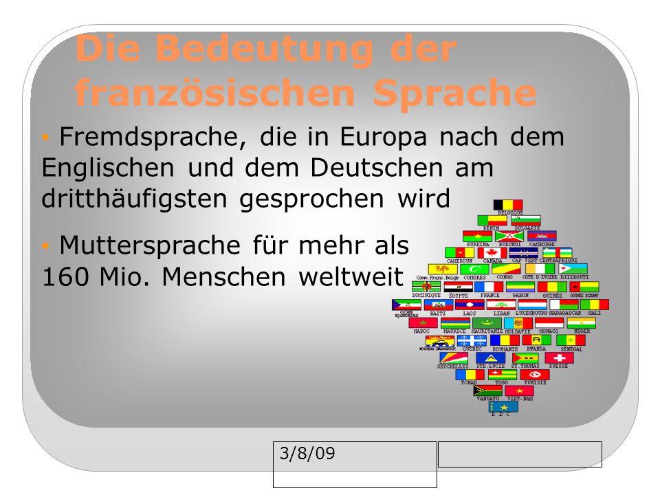 3/8/09 Die Bedeutung der französischen Sprache Fremdsprache, die in Europa nach dem Englischen und dem Deutschen am dritthäufigsten gesprochen wird Muttersprache für mehr als 160 Mio.