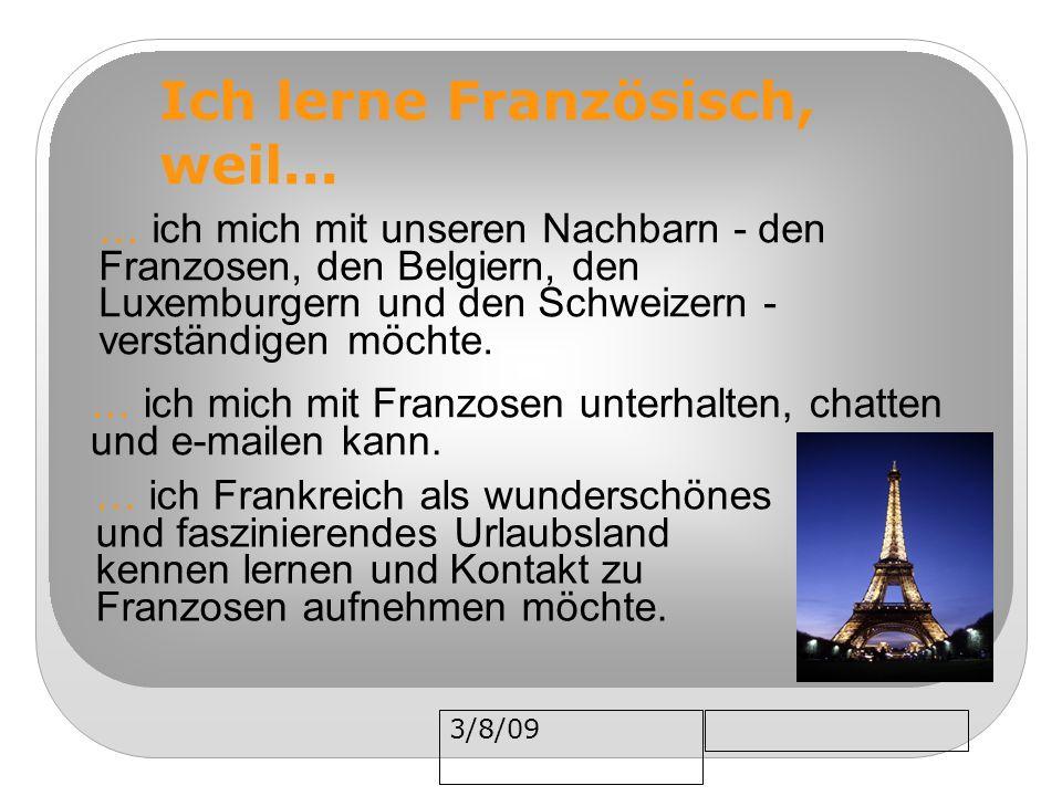 3/8/09 Ich lerne Französisch, weil... … ich Frankreich als wunderschönes und faszinierendes Urlaubsland kennen lernen und Kontakt zu Franzosen aufnehm