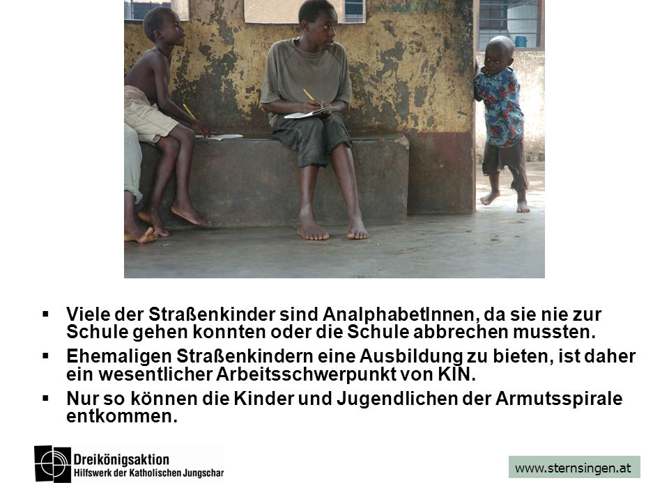 www.sternsingen.at  Viele der Straßenkinder sind AnalphabetInnen, da sie nie zur Schule gehen konnten oder die Schule abbrechen mussten.  Ehemaligen