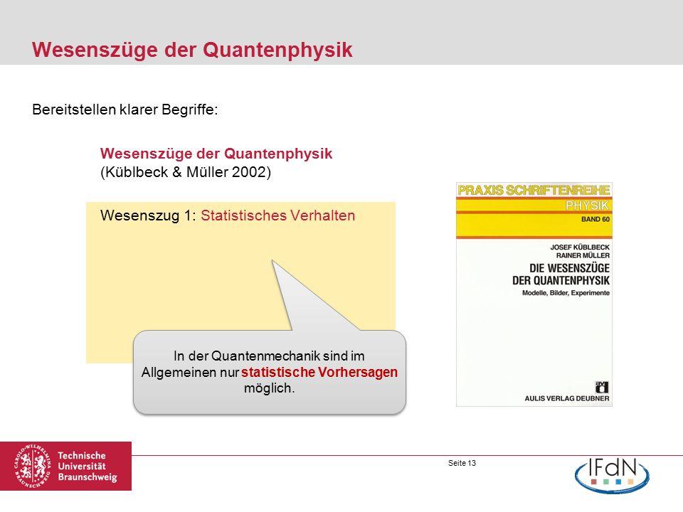 Seite 13 Wesenszüge der Quantenphysik Bereitstellen klarer Begriffe: Wesenszüge der Quantenphysik (Küblbeck & Müller 2002) Wesenszug 1: Statistisches Verhalten In der Quantenmechanik sind im Allgemeinen nur statistische Vorhersagen möglich.