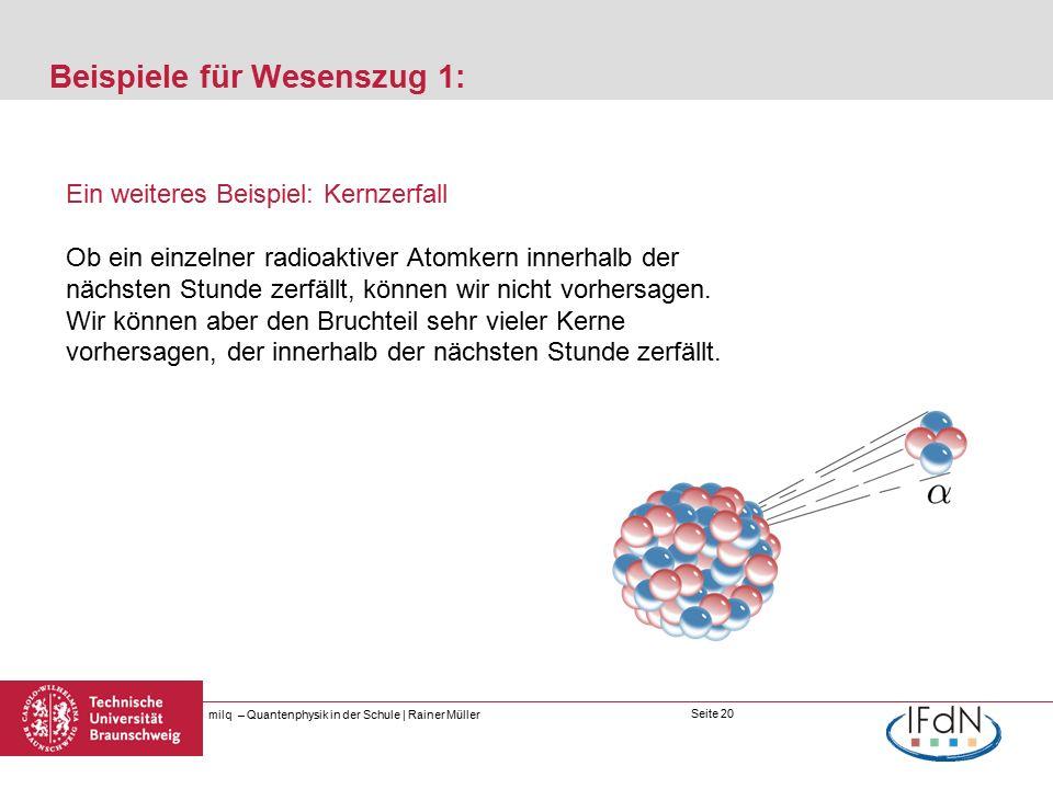 Seite 20 Beispiele für Wesenszug 1: milq – Quantenphysik in der Schule | Rainer Müller Ein weiteres Beispiel: Kernzerfall Ob ein einzelner radioaktiver Atomkern innerhalb der nächsten Stunde zerfällt, können wir nicht vorhersagen.