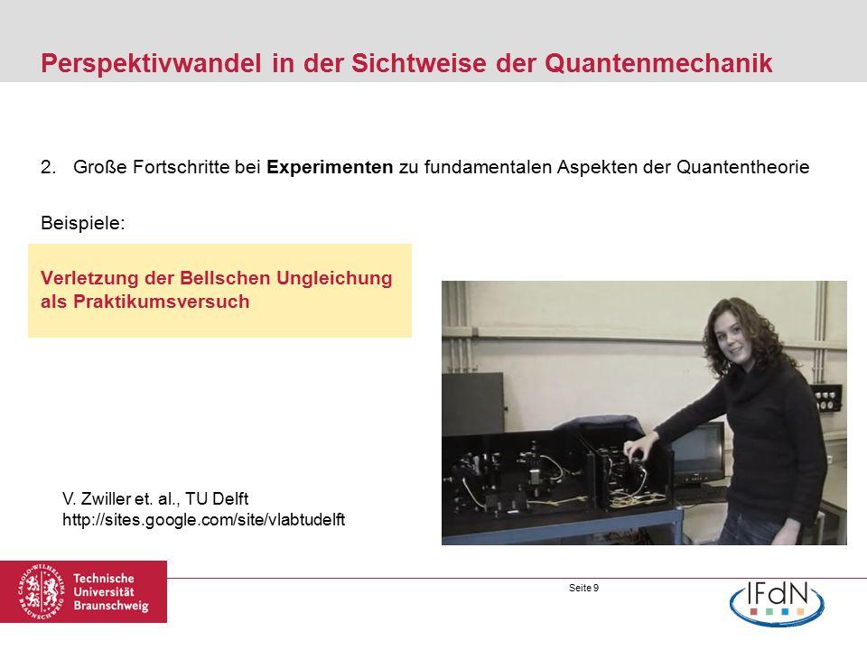 Seite 9 Perspektivwandel in der Sichtweise der Quantenmechanik 2.Große Fortschritte bei Experimenten zu fundamentalen Aspekten der Quantentheorie Beispiele: Verletzung der Bellschen Ungleichung als Praktikumsversuch V.