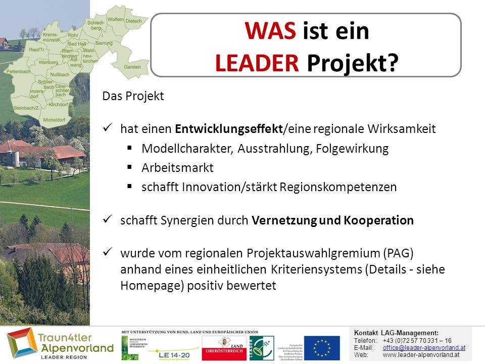 Kontakt LAG-Management: Telefon: +43 (0)72 57 70 331 – 16 E-Mail: office@leader-alpenvorland.atoffice@leader-alpenvorland.at Web:www.leader-alpenvorland.at WAS ist ein LEADER Projekt.