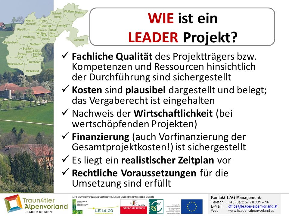 Kontakt LAG-Management: Telefon: +43 (0)72 57 70 331 – 16 E-Mail: office@leader-alpenvorland.atoffice@leader-alpenvorland.at Web:www.leader-alpenvorland.at WIE ist ein LEADER Projekt.
