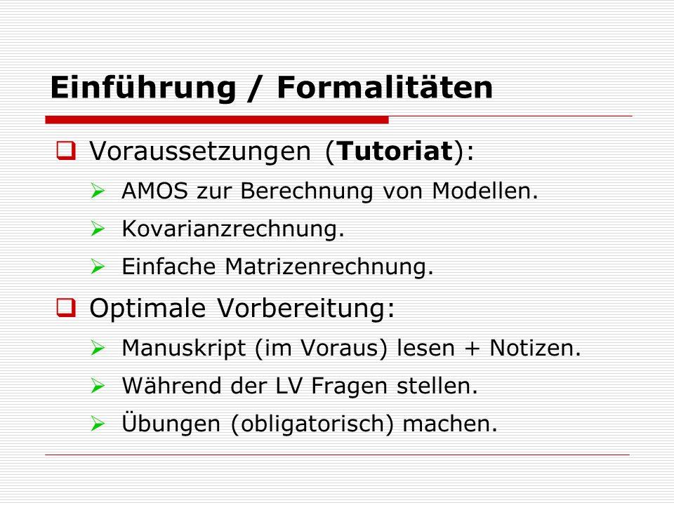 Einführung / Formalitäten  Voraussetzungen (Tutoriat):  AMOS zur Berechnung von Modellen.  Kovarianzrechnung.  Einfache Matrizenrechnung.  Optima