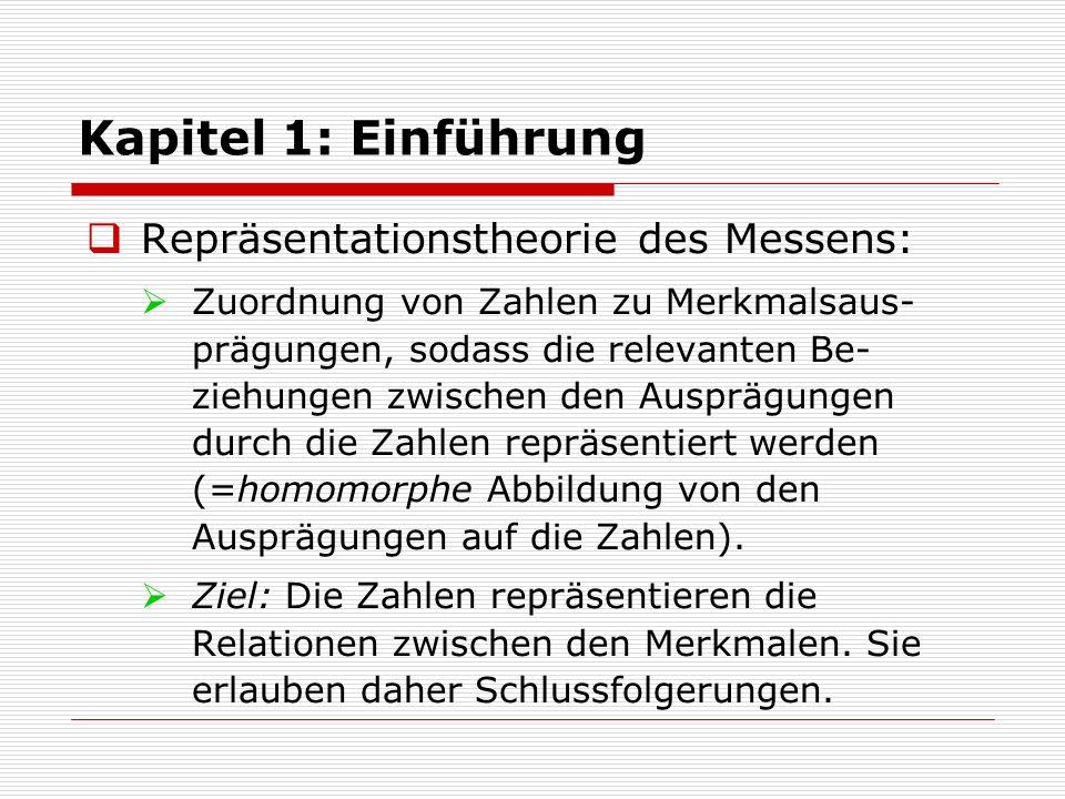 Kapitel 1: Einführung  Repräsentationstheorie des Messens:  Zuordnung von Zahlen zu Merkmalsaus- prägungen, sodass die relevanten Be- ziehungen zwischen den Ausprägungen durch die Zahlen repräsentiert werden (=homomorphe Abbildung von den Ausprägungen auf die Zahlen).