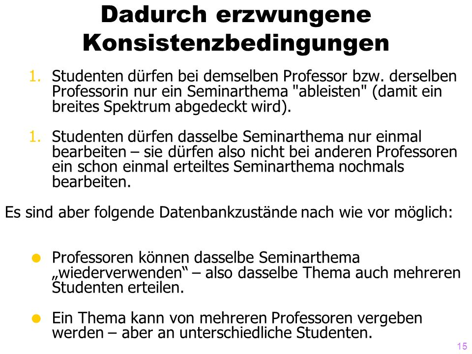 15 Dadurch erzwungene Konsistenzbedingungen 1.Studenten dürfen bei demselben Professor bzw. derselben Professorin nur ein Seminarthema