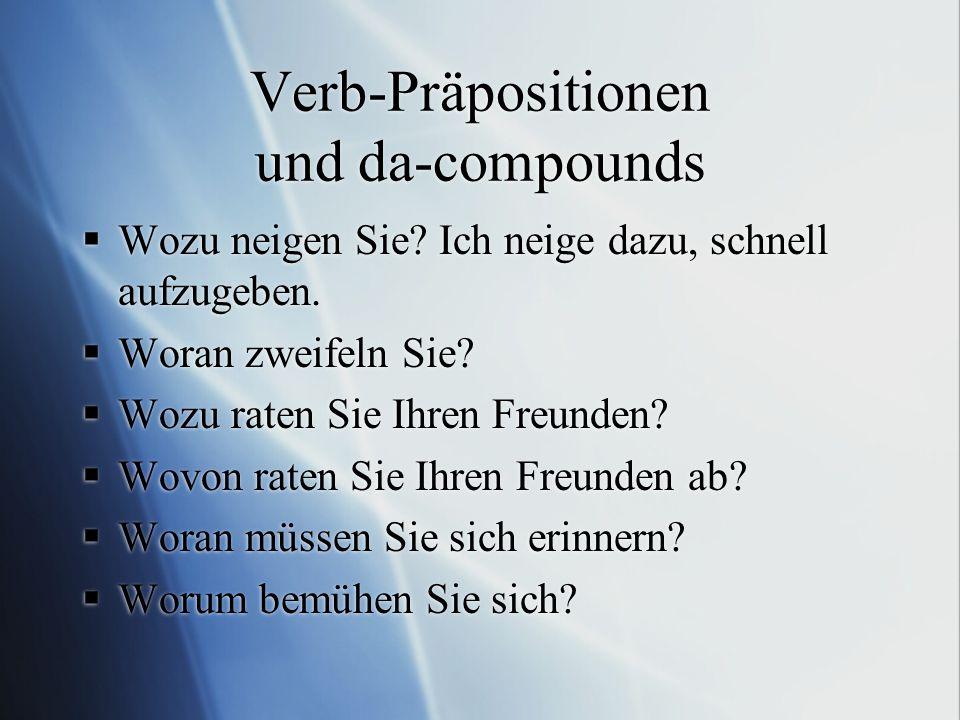 Verb-Präpositionen und da-compounds  Wozu neigen Sie? Ich neige dazu, schnell aufzugeben.  Woran zweifeln Sie?  Wozu raten Sie Ihren Freunden?  Wo