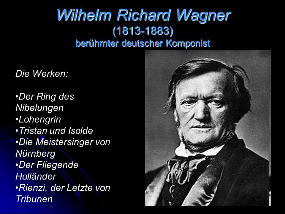 Wilhelm Richard Wagner (1813-1883) berühmter deutscher Komponist Die Werken: Der Ring des Nibelungen Lohengrin Tristan und Isolde Die Meistersinger von Nürnberg Der Fliegende Holländer Rienzi, der Letzte von Tribunen