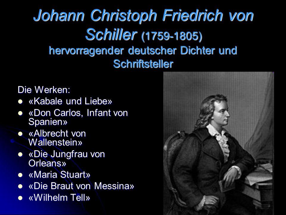 Johann Christoph Friedrich von Schiller (1759-1805) hervorragender deutscher Dichter und Schriftsteller Die Werken: «Kabale und Liebe» «Don Carlos, Infant von Spanien» «Albrecht von Wallenstein» «Die Jungfrau von Orleans» «Maria Stuart» «Die Braut von Messina» «Wilhelm Tell»