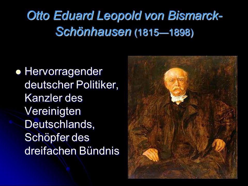 Otto Eduard Leopold von Bismarck- Schönhausen (1815—1898) Hervorragender deutscher Politiker, Kanzler des Vereinigten Deutschlands, Schöpfer des dreifachen Bündnis Hervorragender deutscher Politiker, Kanzler des Vereinigten Deutschlands, Schöpfer des dreifachen Bündnis