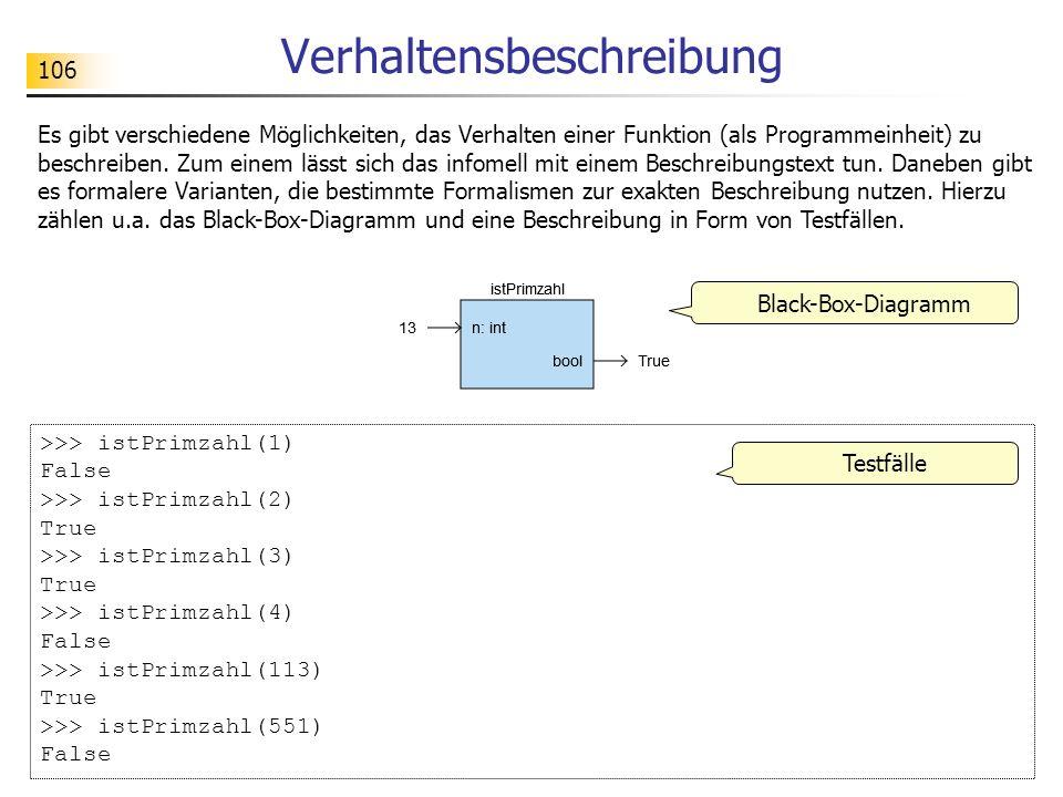 106 Verhaltensbeschreibung Black-Box-Diagramm >>> istPrimzahl(1) False >>> istPrimzahl(2) True >>> istPrimzahl(3) True >>> istPrimzahl(4) False >>> is