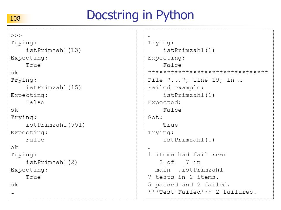 108 Docstring in Python >>> Trying: istPrimzahl(13) Expecting: True ok Trying: istPrimzahl(15) Expecting: False ok Trying: istPrimzahl(551) Expecting: False ok Trying: istPrimzahl(2) Expecting: True ok … Trying: istPrimzahl(1) Expecting: False ******************************** File ... , line 19, in … Failed example: istPrimzahl(1) Expected: False Got: True Trying: istPrimzahl(0) … 1 items had failures: 2 of 7 in __main__.istPrimzahl 7 tests in 2 items.