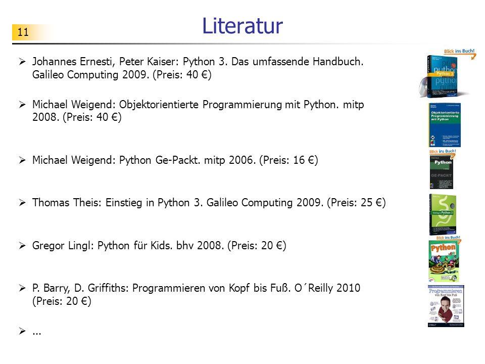11 Literatur  Johannes Ernesti, Peter Kaiser: Python 3. Das umfassende Handbuch. Galileo Computing 2009. (Preis: 40 €)  Michael Weigend: Objektorien