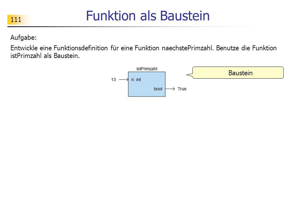 111 Funktion als Baustein Baustein Aufgabe: Entwickle eine Funktionsdefinition für eine Funktion naechstePrimzahl. Benutze die Funktion istPrimzahl al