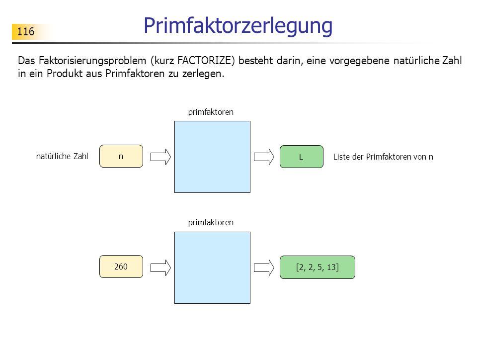 116 Primfaktorzerlegung Das Faktorisierungsproblem (kurz FACTORIZE) besteht darin, eine vorgegebene natürliche Zahl in ein Produkt aus Primfaktoren zu