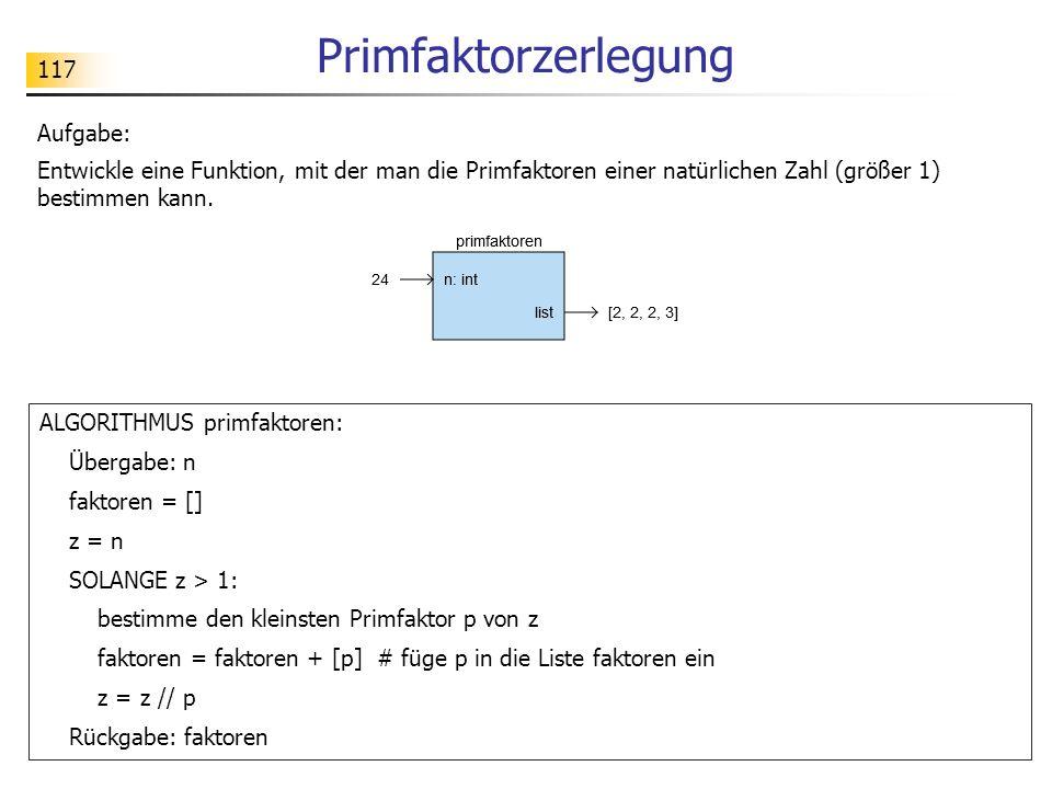 117 Primfaktorzerlegung Aufgabe: Entwickle eine Funktion, mit der man die Primfaktoren einer natürlichen Zahl (größer 1) bestimmen kann. ALGORITHMUS p