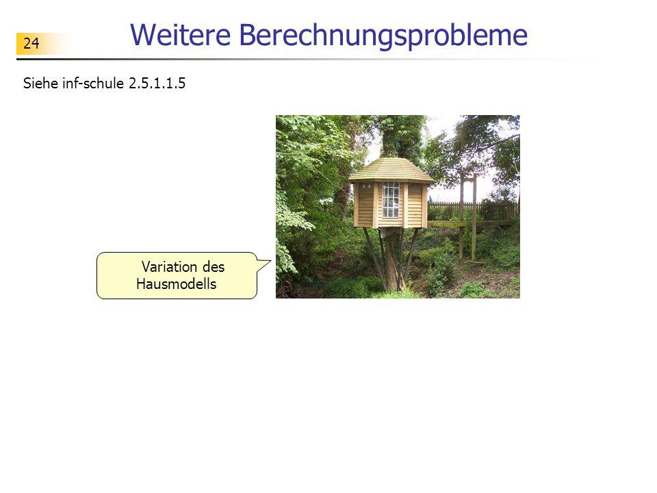 24 Weitere Berechnungsprobleme Siehe inf-schule 2.5.1.1.5 Variation des Hausmodells