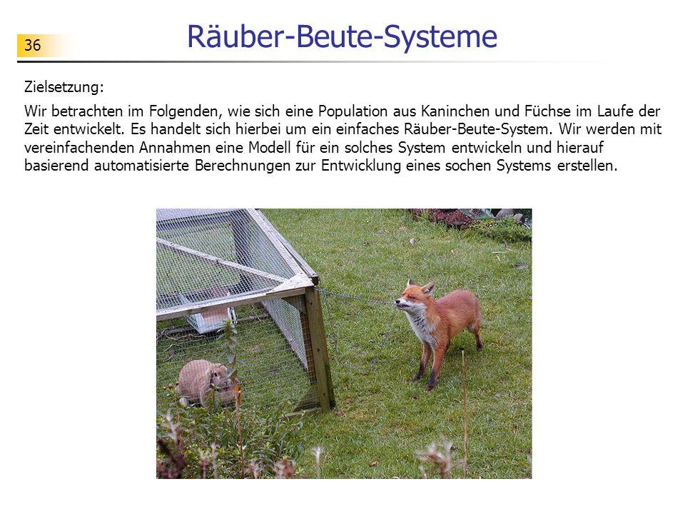 36 Räuber-Beute-Systeme Zielsetzung: Wir betrachten im Folgenden, wie sich eine Population aus Kaninchen und Füchse im Laufe der Zeit entwickelt. Es h