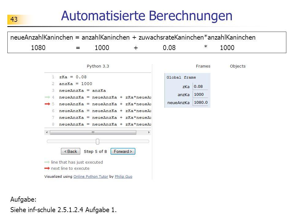 43 Automatisierte Berechnungen Aufgabe: Siehe inf-schule 2.5.1.2.4 Aufgabe 1. neueAnzahlKaninchen = anzahlKaninchen + zuwachsrateKaninchen*anzahlKanin