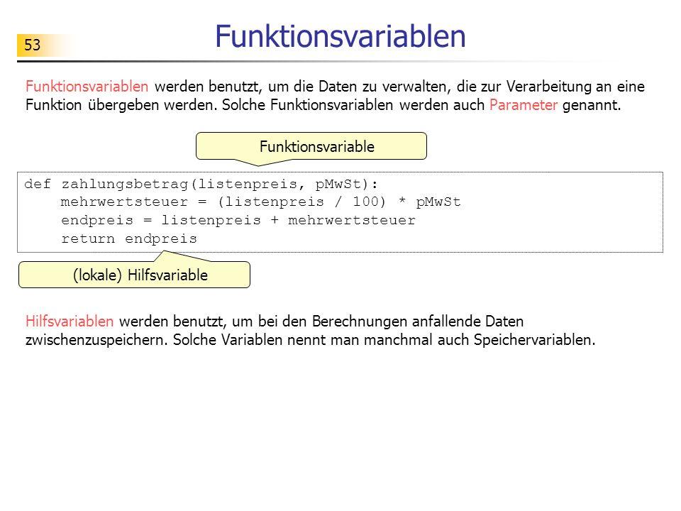 53 Funktionsvariablen Funktionsvariablen werden benutzt, um die Daten zu verwalten, die zur Verarbeitung an eine Funktion übergeben werden. Solche Fun