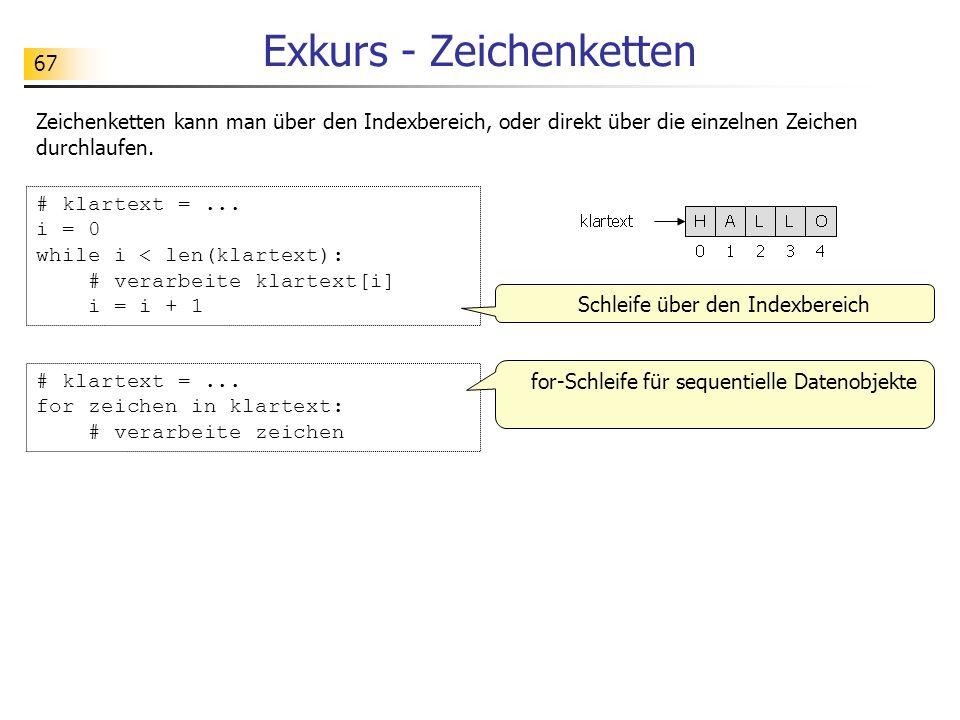 67 Exkurs - Zeichenketten Zeichenketten kann man über den Indexbereich, oder direkt über die einzelnen Zeichen durchlaufen. # klartext =... i = 0 whil