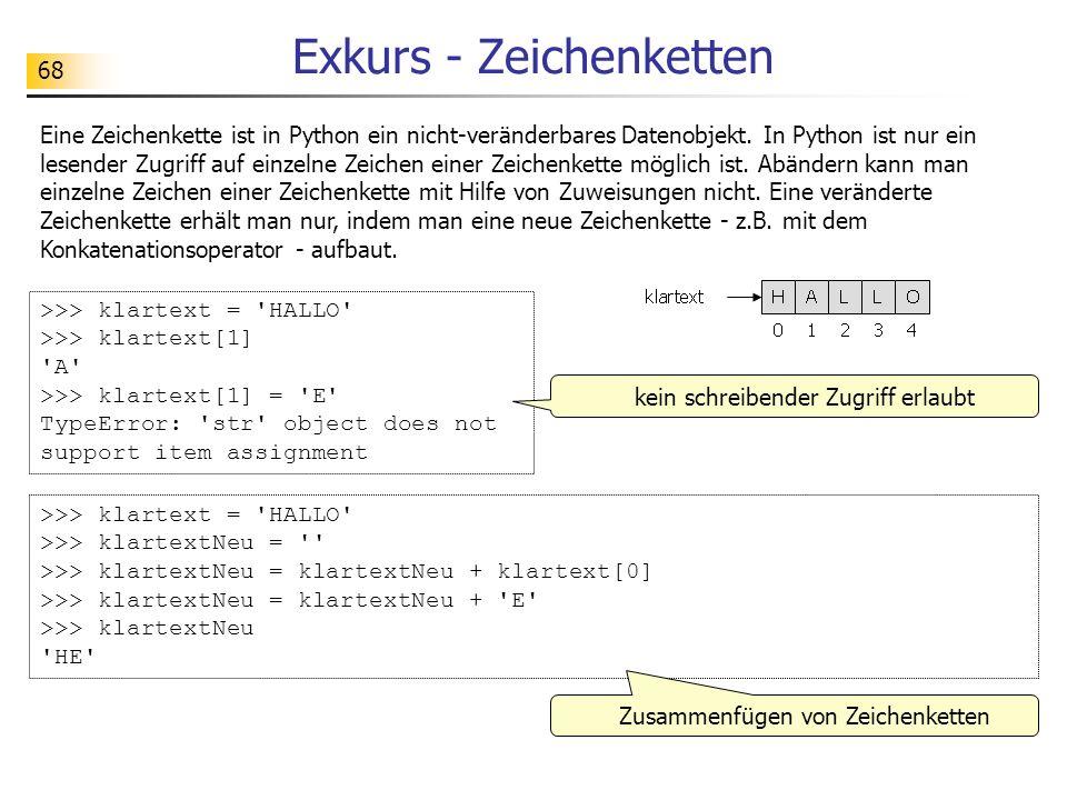 68 Exkurs - Zeichenketten Eine Zeichenkette ist in Python ein nicht-veränderbares Datenobjekt. In Python ist nur ein lesender Zugriff auf einzelne Zei