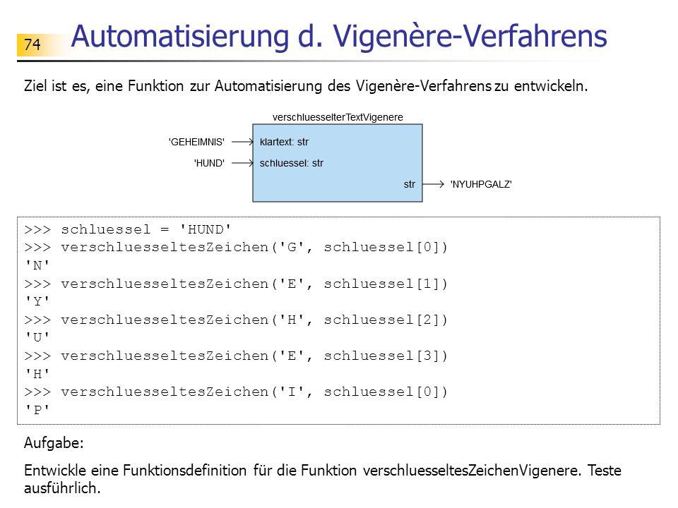 74 Automatisierung d. Vigenère-Verfahrens Ziel ist es, eine Funktion zur Automatisierung des Vigenère-Verfahrens zu entwickeln. >>> schluessel = 'HUND