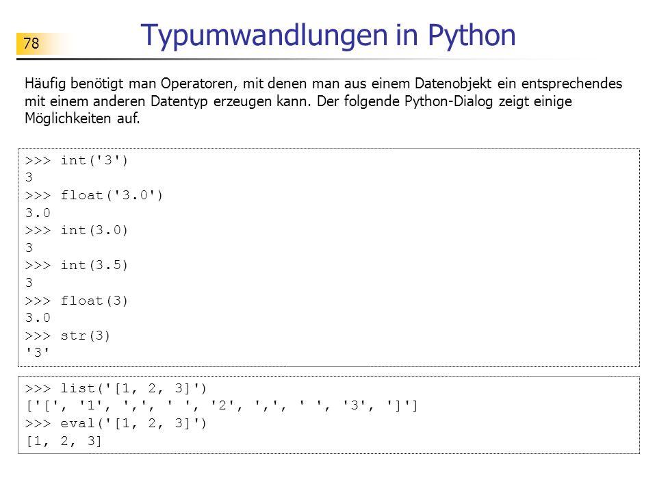 78 Typumwandlungen in Python >>> int('3') 3 >>> float('3.0') 3.0 >>> int(3.0) 3 >>> int(3.5) 3 >>> float(3) 3.0 >>> str(3) '3' Häufig benötigt man Ope