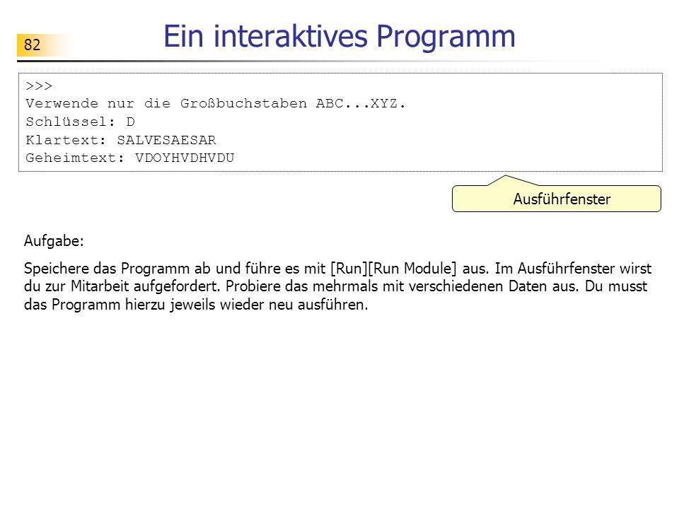 82 Ein interaktives Programm >>> Verwende nur die Großbuchstaben ABC...XYZ. Schlüssel: D Klartext: SALVESAESAR Geheimtext: VDOYHVDHVDU Aufgabe: Speich