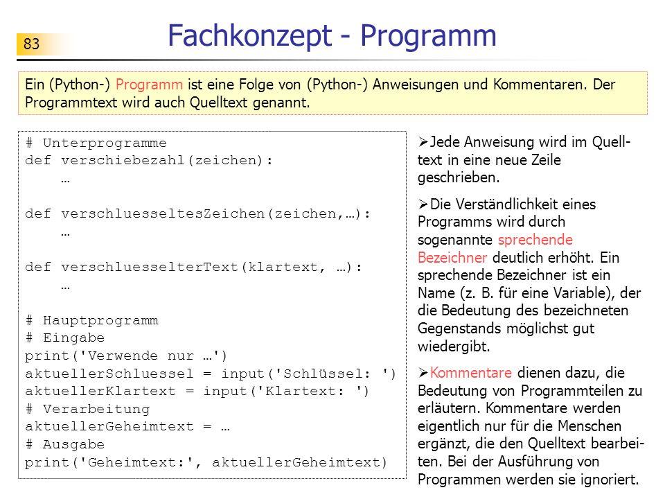83 Fachkonzept - Programm Ein (Python-) Programm ist eine Folge von (Python-) Anweisungen und Kommentaren. Der Programmtext wird auch Quelltext genann