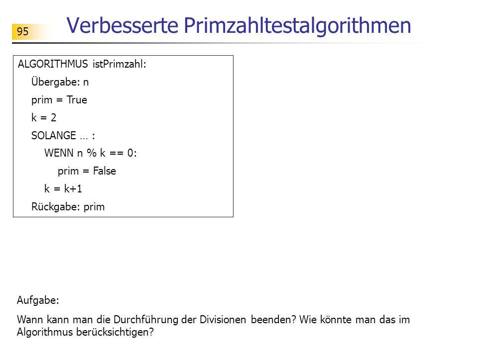95 Verbesserte Primzahltestalgorithmen ALGORITHMUS istPrimzahl: Übergabe: n prim = True k = 2 SOLANGE … : WENN n % k == 0: prim = False k = k+1 Rückga