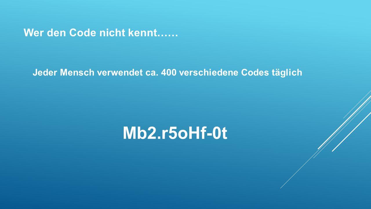 Wer den Code nicht kennt…… Mb2.r5oHf-0t Jeder Mensch verwendet ca. 400 verschiedene Codes täglich