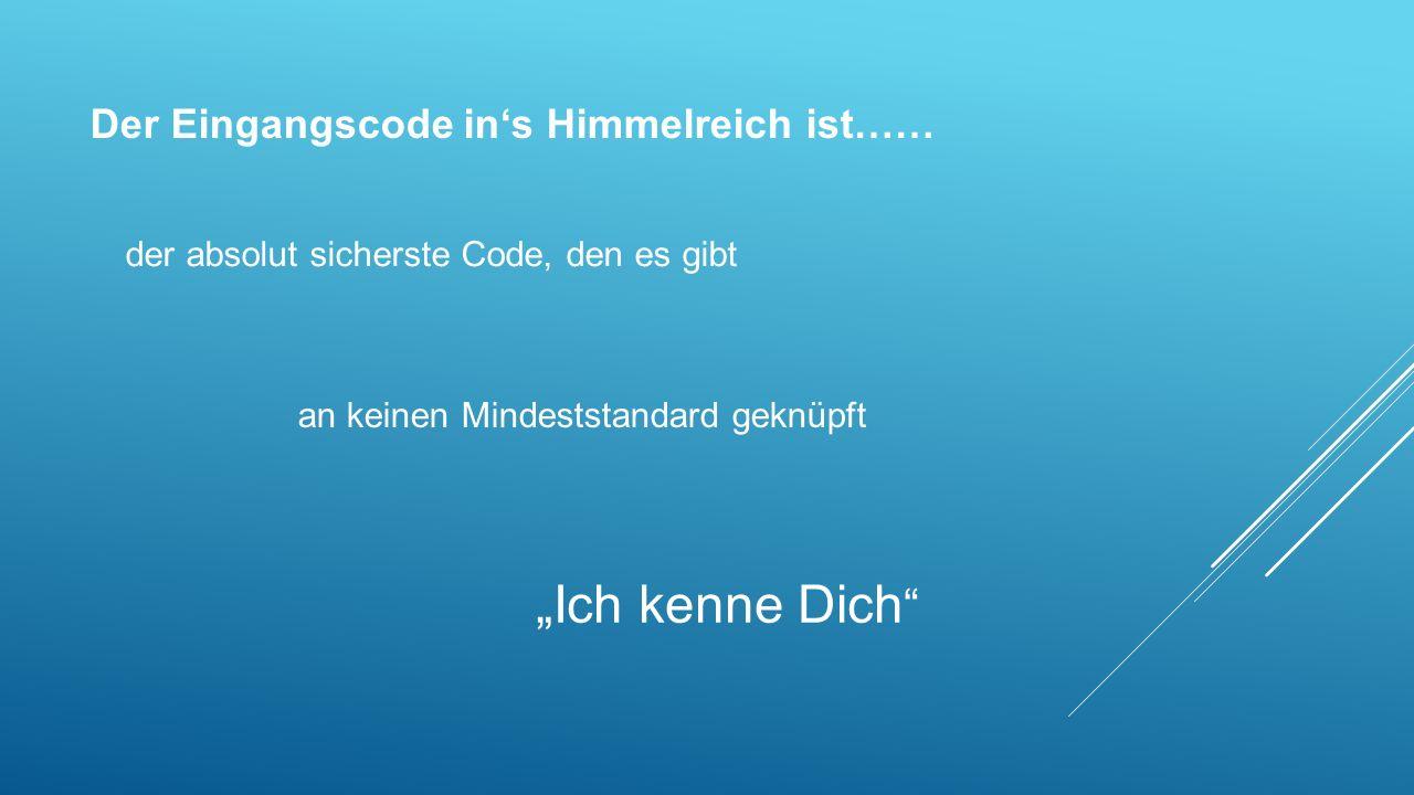 """Der Eingangscode in's Himmelreich ist…… """"Ich kenne Dich """" der absolut sicherste Code, den es gibt an keinen Mindeststandard geknüpft"""
