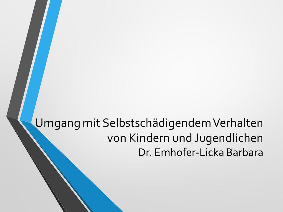 Umgang mit Selbstschädigendem Verhalten von Kindern und Jugendlichen Dr. Emhofer-Licka Barbara