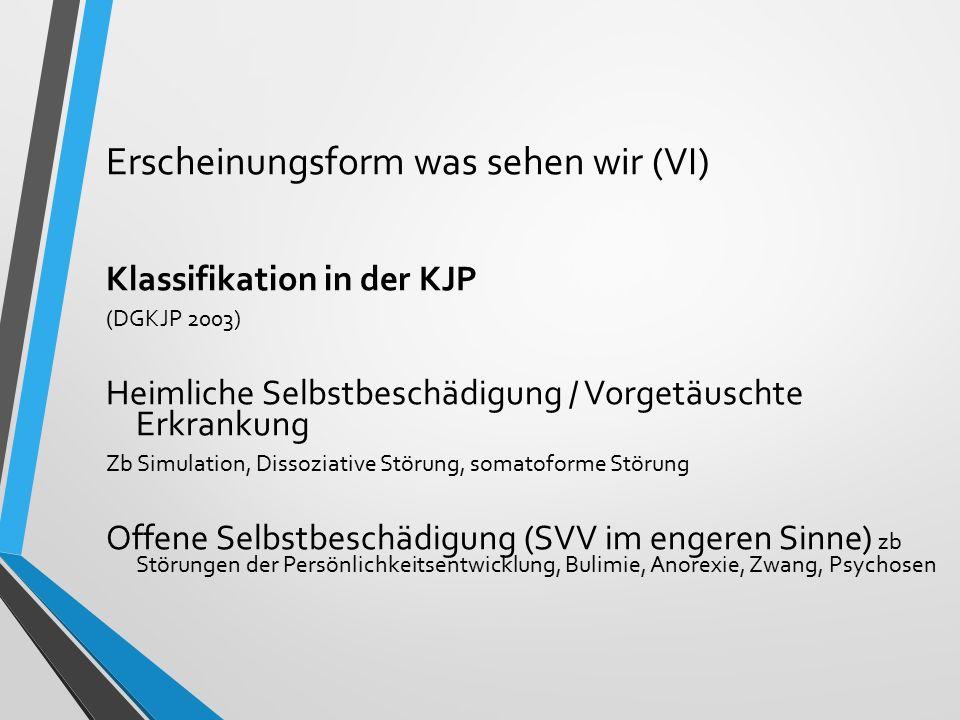 Erscheinungsform was sehen wir (VI) Klassifikation in der KJP (DGKJP 2003) Heimliche Selbstbeschädigung / Vorgetäuschte Erkrankung Zb Simulation, Diss