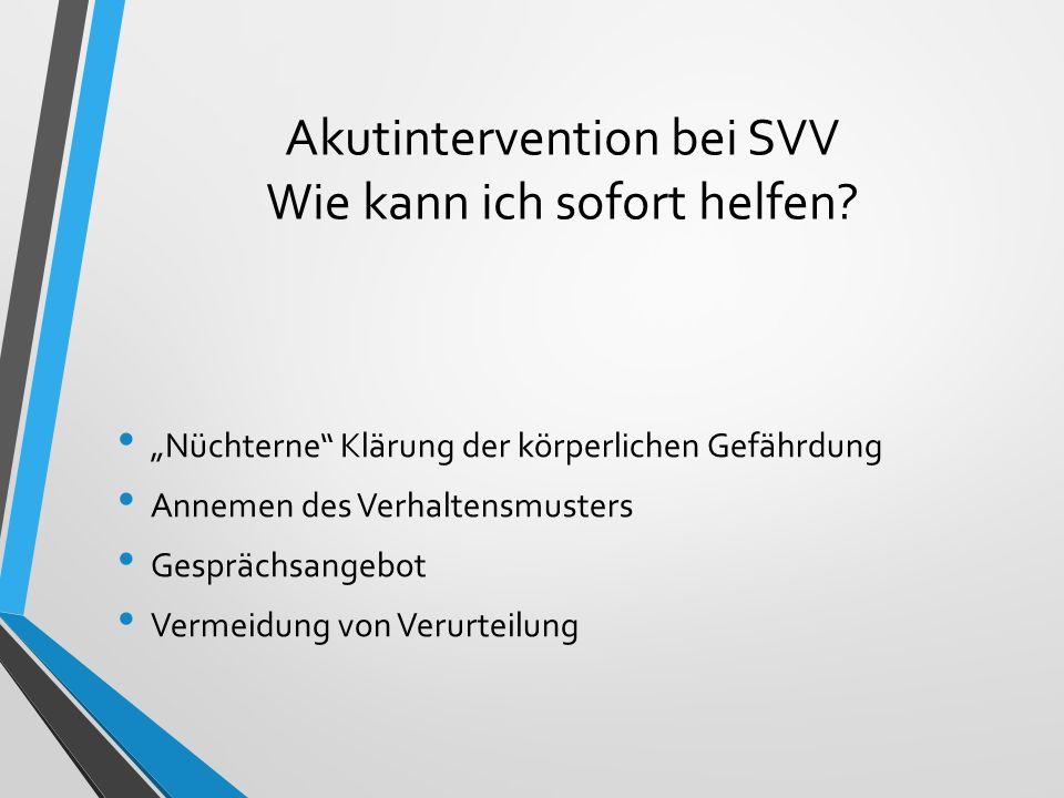 """Akutintervention bei SVV Wie kann ich sofort helfen? """"Nüchterne"""" Klärung der körperlichen Gefährdung Annemen des Verhaltensmusters Gesprächsangebot Ve"""