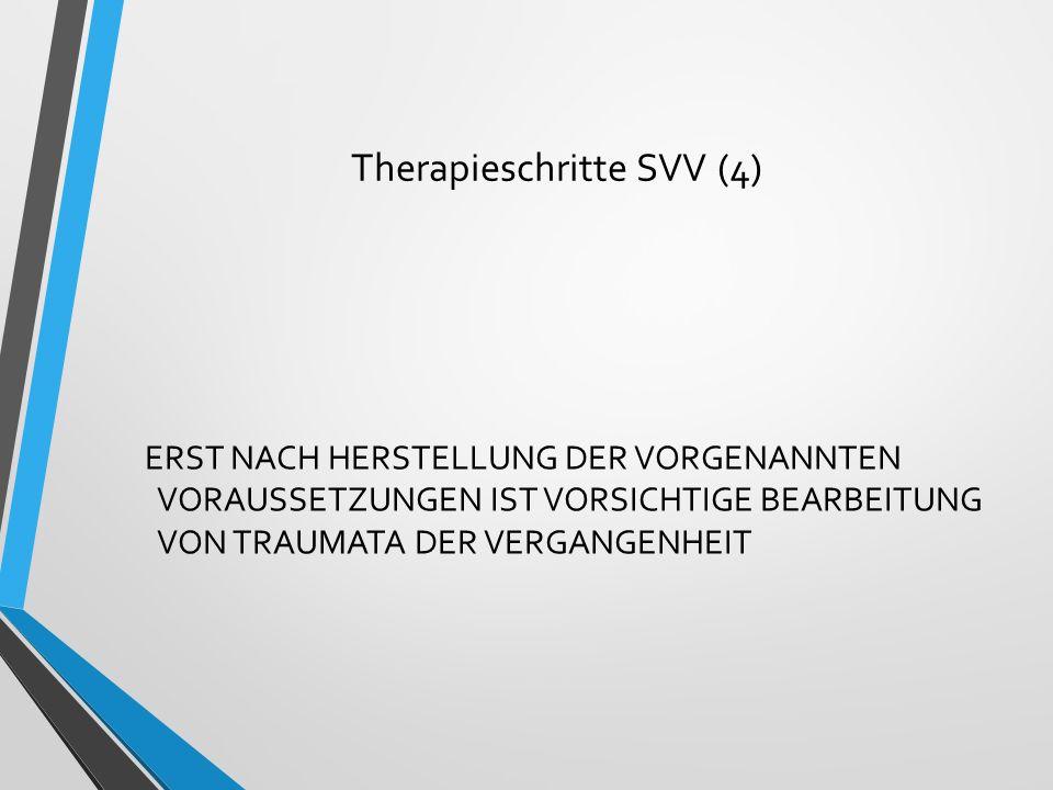 Therapieschritte SVV (4) ERST NACH HERSTELLUNG DER VORGENANNTEN VORAUSSETZUNGEN IST VORSICHTIGE BEARBEITUNG VON TRAUMATA DER VERGANGENHEIT