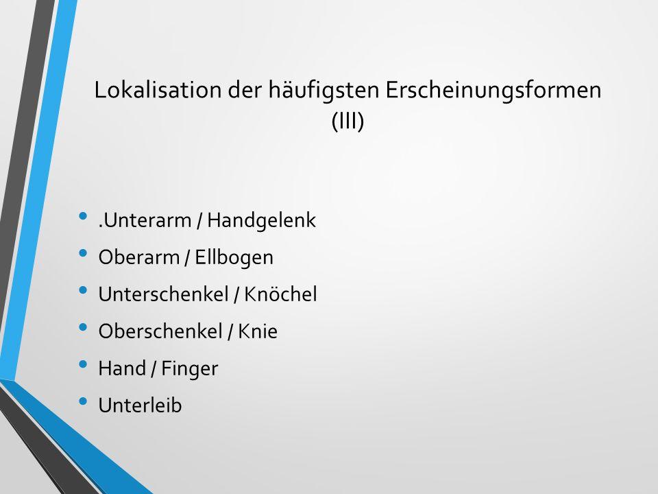 Lokalisation der häufigsten Erscheinungsformen (III).Unterarm / Handgelenk Oberarm / Ellbogen Unterschenkel / Knöchel Oberschenkel / Knie Hand / Finge