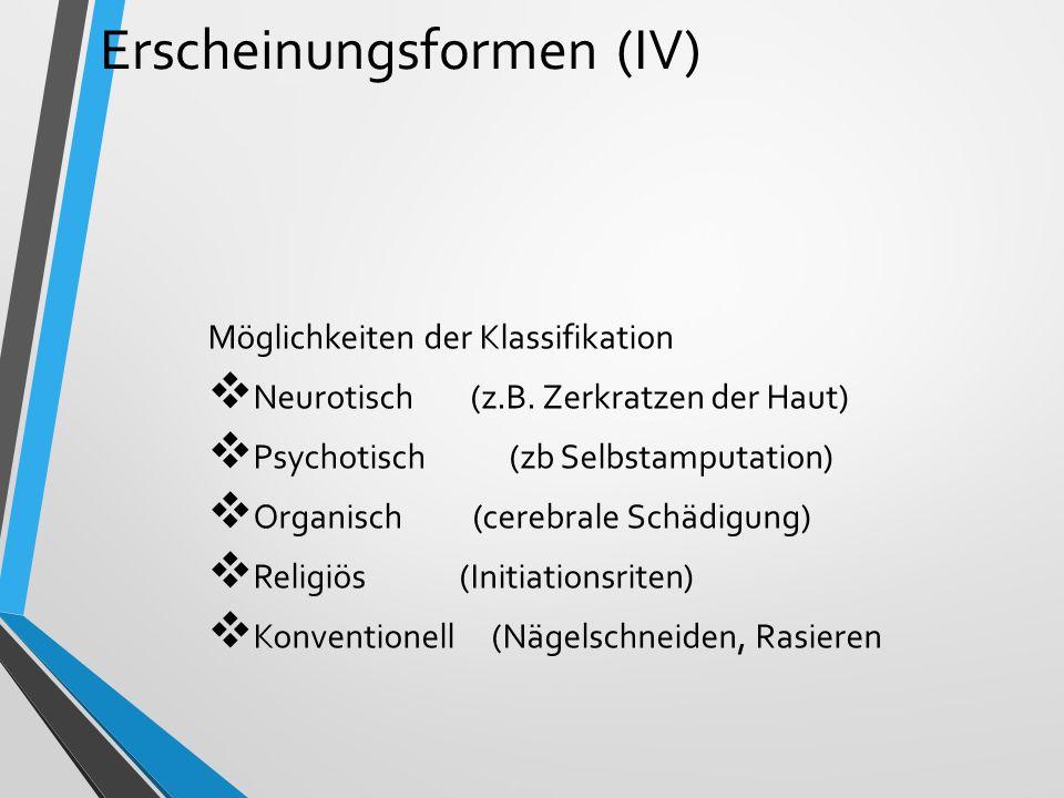 Erscheinungsformen (IV) Möglichkeiten der Klassifikation  Neurotisch (z.B. Zerkratzen der Haut)  Psychotisch (zb Selbstamputation)  Organisch (cere
