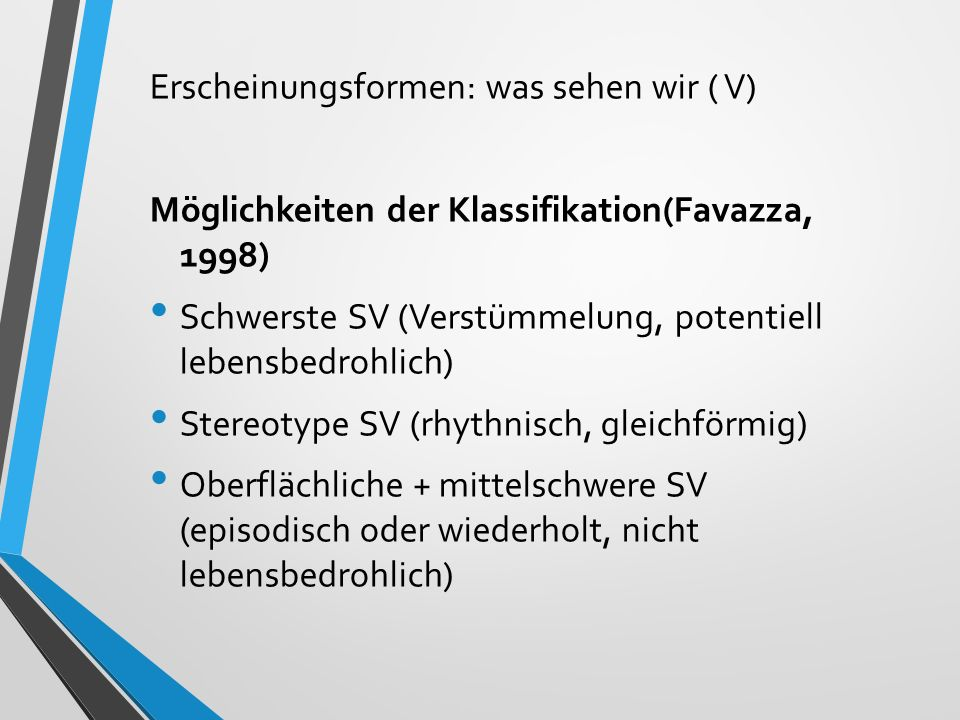 Erscheinungsformen: was sehen wir ( V) Möglichkeiten der Klassifikation(Favazza, 1998) Schwerste SV (Verstümmelung, potentiell lebensbedrohlich) Stere