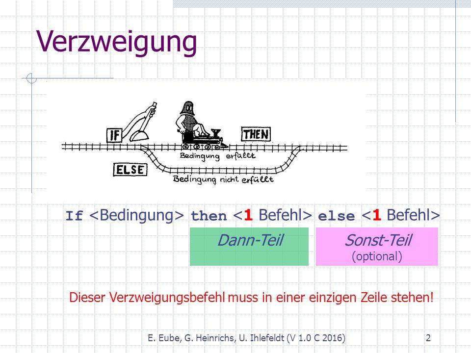 Verzweigung E. Eube, G. Heinrichs, U. Ihlefeldt (V 1.0 C 2016) 2 If then else Dann-Teil Sonst-Teil (optional) Dieser Verzweigungsbefehl muss in einer