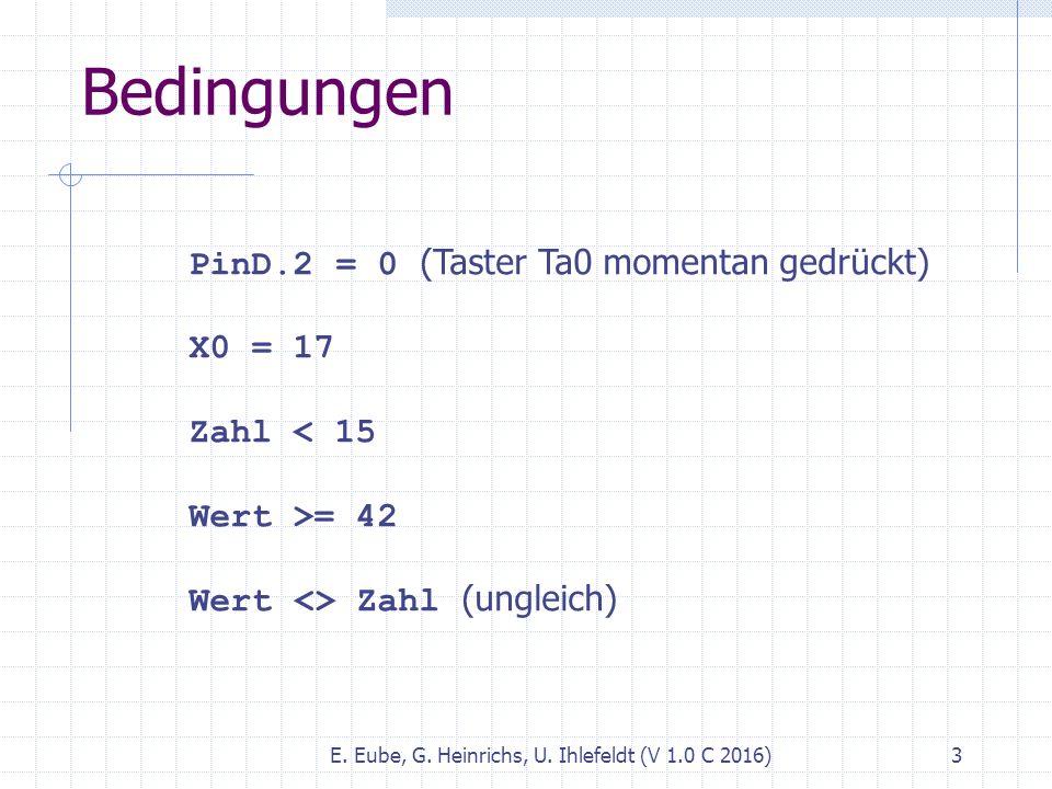 Bedingungen E. Eube, G. Heinrichs, U. Ihlefeldt (V 1.0 C 2016) 3 PinD.2 = 0 (Taster Ta0 momentan gedrückt) X0 = 17 Zahl < 15 Wert >= 42 Wert <> Zahl (