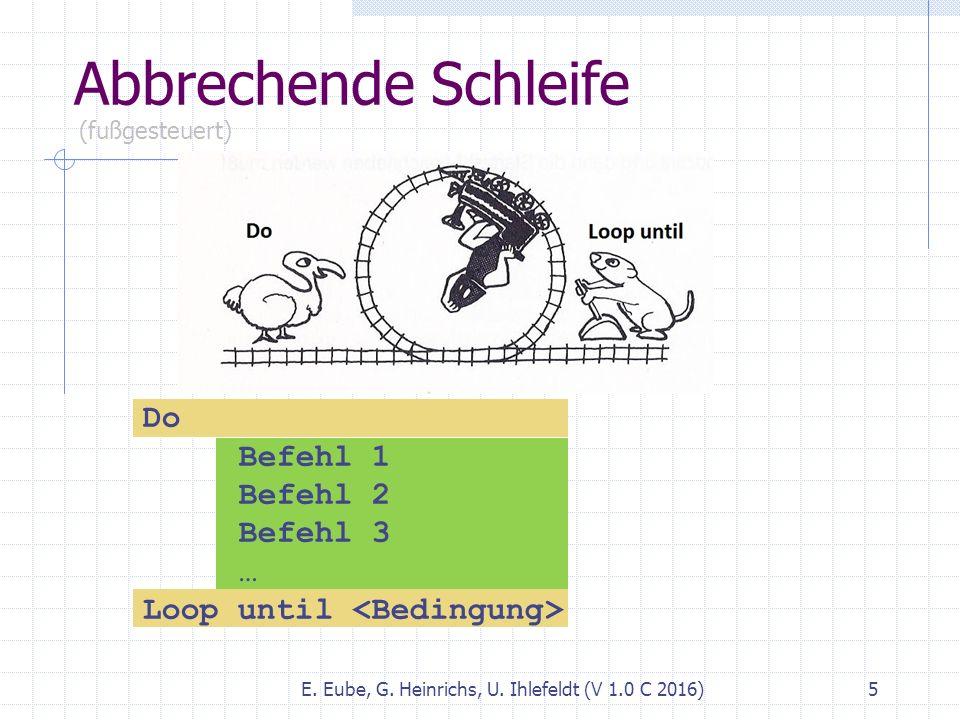 Abbrechende Schleife E. Eube, G. Heinrichs, U. Ihlefeldt (V 1.0 C 2016) 5 (fußgesteuert) Do Befehl 1 Befehl 2 Befehl 3 … Loop until