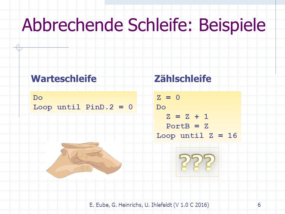 E. Eube, G. Heinrichs, U. Ihlefeldt (V 1.0 C 2016) 6 Abbrechende Schleife: Beispiele Do Loop until PinD.2 = 0 Warteschleife Z = 0 Do Z = Z + 1 PortB =