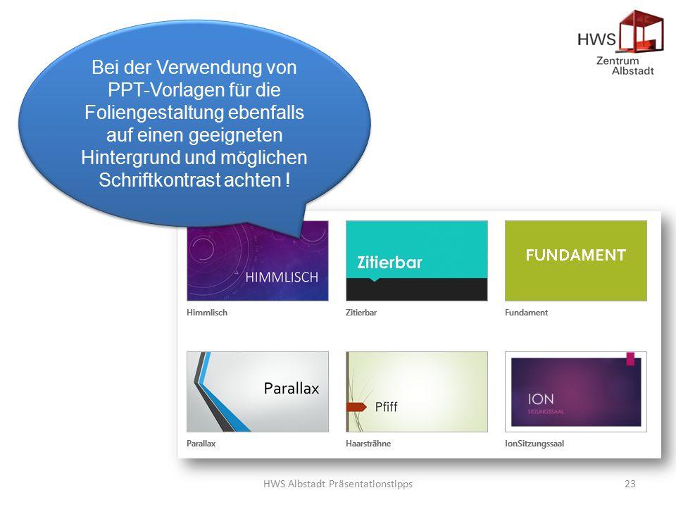 HWS Albstadt Präsentationstipps23 Bei der Verwendung von PPT-Vorlagen für die Foliengestaltung ebenfalls auf einen geeigneten Hintergrund und möglichen Schriftkontrast achten !