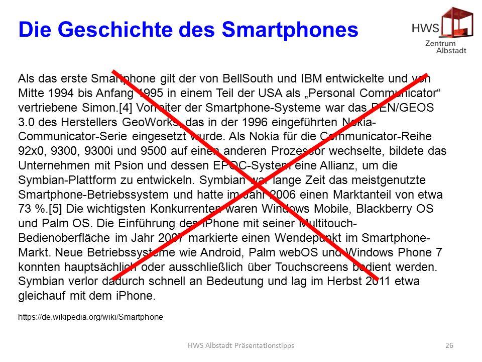 """HWS Albstadt Präsentationstipps26 Die Geschichte des Smartphones Als das erste Smartphone gilt der von BellSouth und IBM entwickelte und von Mitte 1994 bis Anfang 1995 in einem Teil der USA als """"Personal Communicator vertriebene Simon.[4] Vorreiter der Smartphone-Systeme war das PEN/GEOS 3.0 des Herstellers GeoWorks, das in der 1996 eingeführten Nokia- Communicator-Serie eingesetzt wurde."""