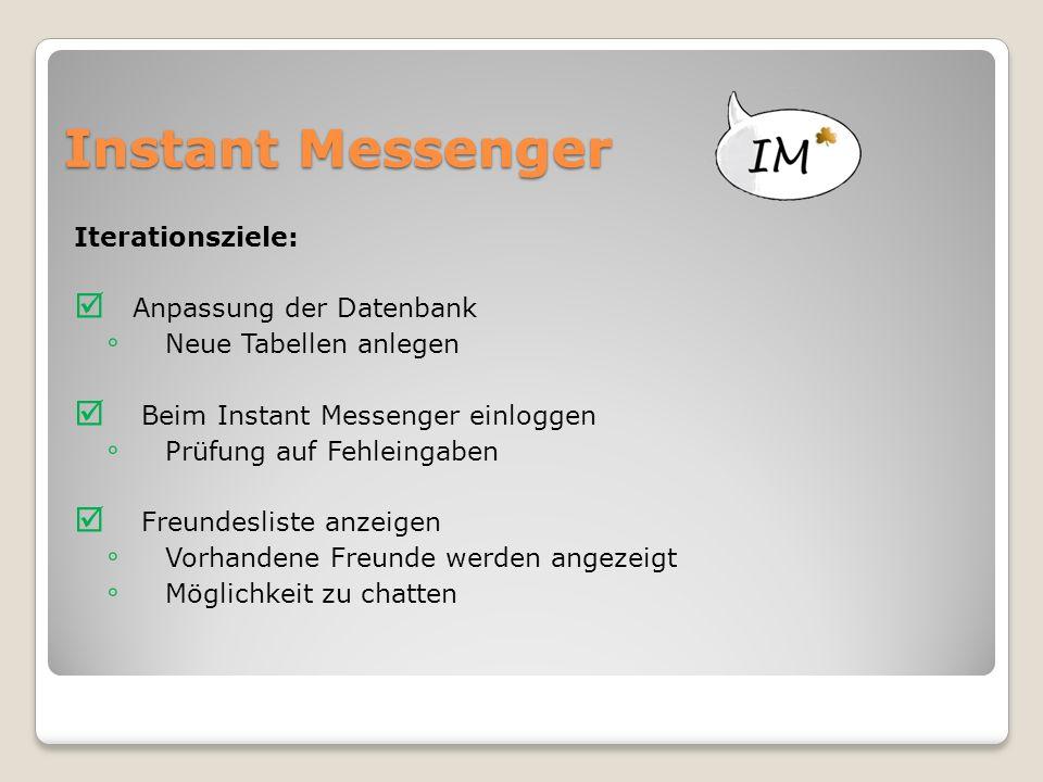 Instant Messenger Iterationsziele:  Anpassung der Datenbank ◦ Neue Tabellen anlegen  Beim Instant Messenger einloggen ◦ Prüfung auf Fehleingaben  Freundesliste anzeigen ◦ Vorhandene Freunde werden angezeigt ◦ Möglichkeit zu chatten